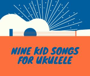 9 Kid Songs for Ukulele